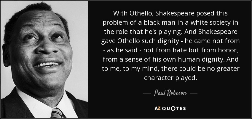 With Othello, Shakespeare posed this problem of a black man in a white society in the role that he's playing. And Shakespeare gave Othello such dignity - he came not from - as he said - not from hate but from honor, from a sense of his own human dignity. And to me, to my mind, there could be no greater character played. - Paul Robeson
