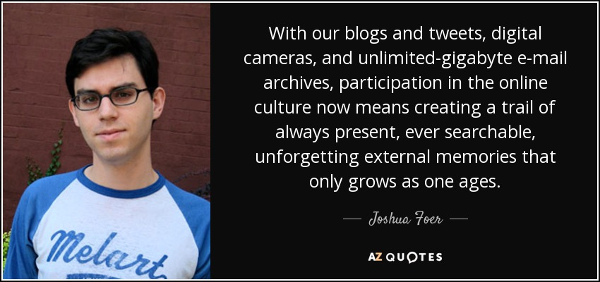 With our blogs and tweets, digital cameras, and unlimited-gigabyte e-mail archives, participation in the online culture now means creating a trail of always present, ever searchable, unforgetting external memories that only grows as one ages. - Joshua Foer