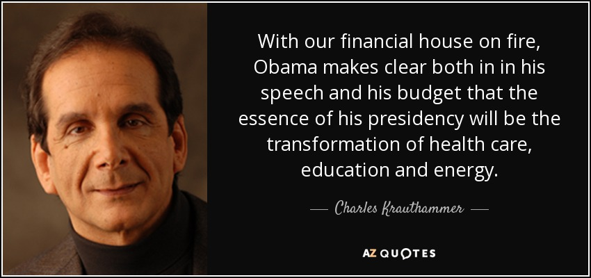 With our financial house on fire, Obama makes clear both in in his speech and his budget that the essence of his presidency will be the transformation of health care, education and energy. - Charles Krauthammer