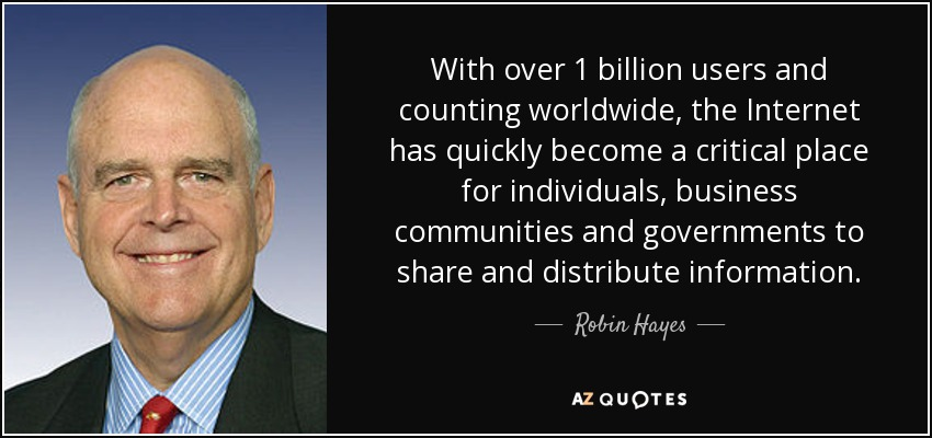 With over 1 billion users and counting worldwide, the Internet has quickly become a critical place for individuals, business communities and governments to share and distribute information. - Robin Hayes