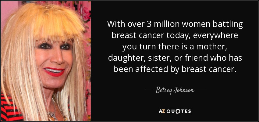 With over 3 million women battling breast cancer today, everywhere you turn there is a mother, daughter, sister, or friend who has been affected by breast cancer. - Betsey Johnson