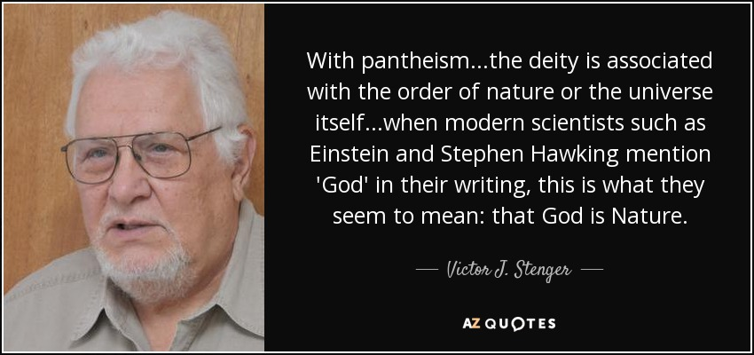 With pantheism...the deity is associated with the order of nature or the universe itself...when modern scientists such as Einstein and Stephen Hawking mention 'God' in their writing, this is what they seem to mean: that God is Nature. - Victor J. Stenger