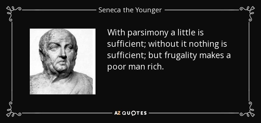 With parsimony a little is sufficient; without it nothing is sufficient; but frugality makes a poor man rich. - Seneca the Younger