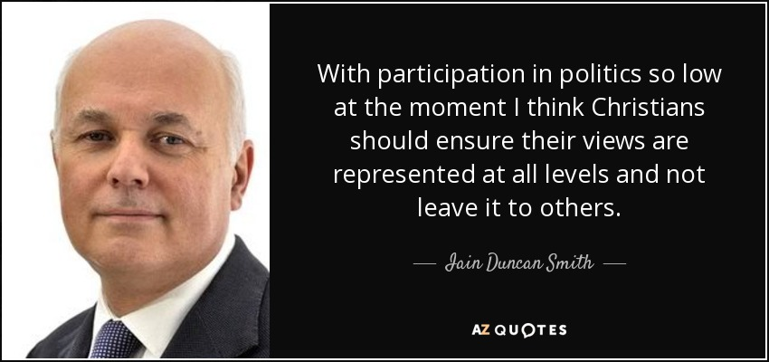 With participation in politics so low at the moment I think Christians should ensure their views are represented at all levels and not leave it to others. - Iain Duncan Smith