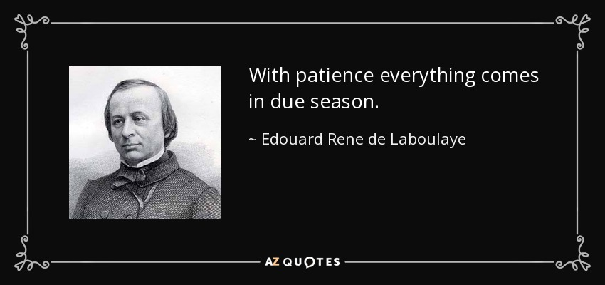 With patience everything comes in due season. - Edouard Rene de Laboulaye