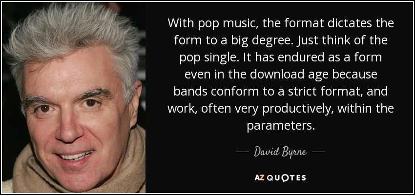 With pop music, the format dictates the form to a big degree. Just think of the pop single. It has endured as a form even in the download age because bands conform to a strict format, and work, often very productively, within the parameters. - David Byrne