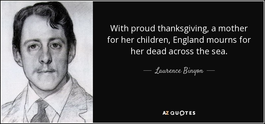 With proud thanksgiving, a mother for her children, England mourns for her dead across the sea. - Laurence Binyon