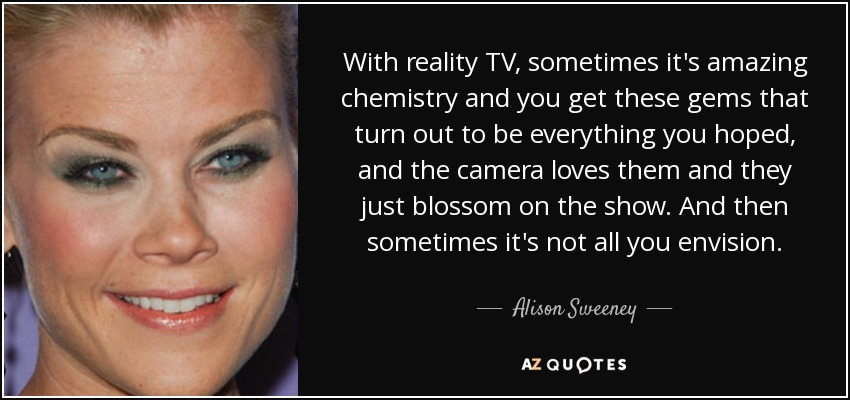 With reality TV, sometimes it's amazing chemistry and you get these gems that turn out to be everything you hoped, and the camera loves them and they just blossom on the show. And then sometimes it's not all you envision. - Alison Sweeney