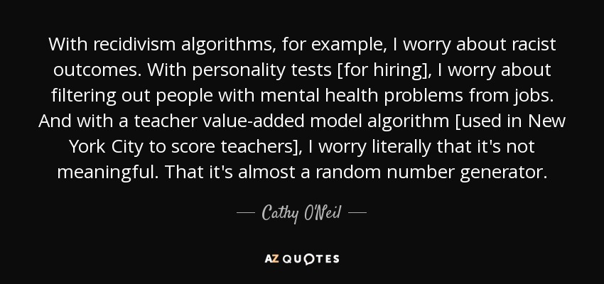 With recidivism algorithms, for example, I worry about racist outcomes. With personality tests [for hiring], I worry about filtering out people with mental health problems from jobs. And with a teacher value-added model algorithm [used in New York City to score teachers], I worry literally that it's not meaningful. That it's almost a random number generator. - Cathy O'Neil