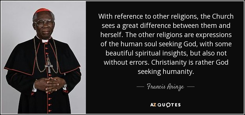 With reference to other religions, the Church sees a great difference between them and herself. The other religions are expressions of the human soul seeking God, with some beautiful spiritual insights, but also not without errors. Christianity is rather God seeking humanity. - Francis Arinze