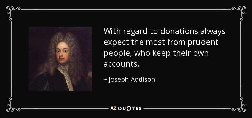With regard to donations always expect the most from prudent people, who keep their own accounts. - Joseph Addison