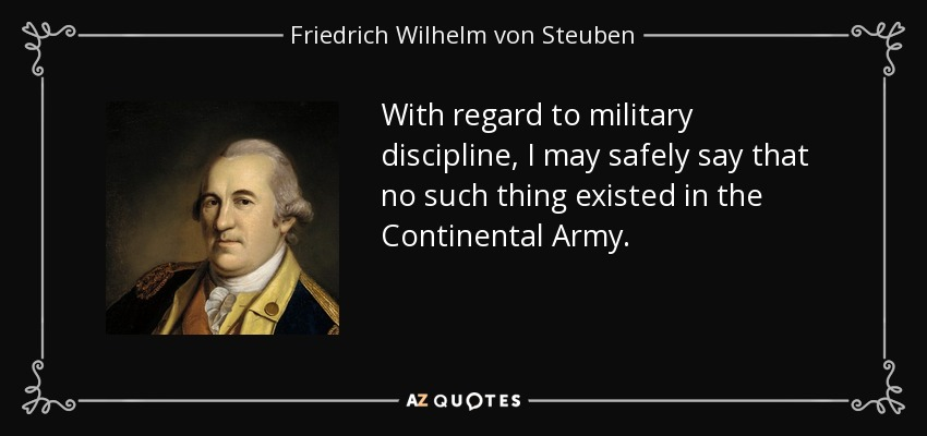 With regard to military discipline, I may safely say that no such thing existed in the Continental Army. - Friedrich Wilhelm von Steuben