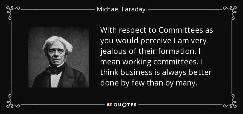 With respect to Committees as you would perceive I am very jealous of their formation. I mean working committees. I think business is always better done by few than by many. - Michael Faraday