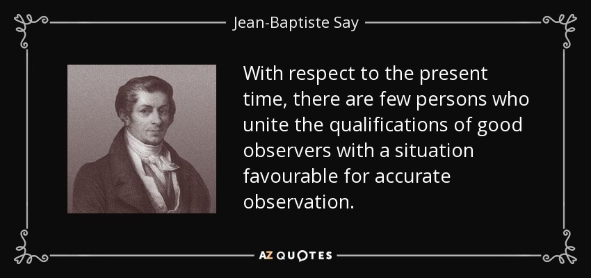 With respect to the present time, there are few persons who unite the qualifications of good observers with a situation favourable for accurate observation. - Jean-Baptiste Say