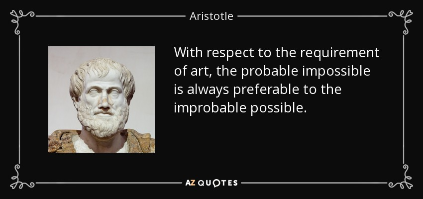 With respect to the requirement of art, the probable impossible is always preferable to the improbable possible. - Aristotle