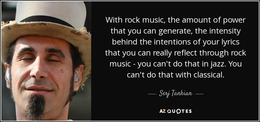 With rock music, the amount of power that you can generate, the intensity behind the intentions of your lyrics that you can really reflect through rock music - you can't do that in jazz. You can't do that with classical. - Serj Tankian