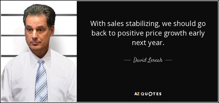 With sales stabilizing, we should go back to positive price growth early next year. - David Lereah