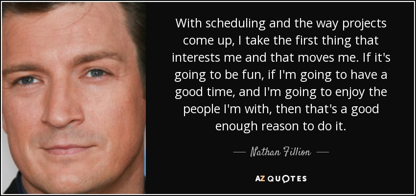 With scheduling and the way projects come up, I take the first thing that interests me and that moves me. If it's going to be fun, if I'm going to have a good time, and I'm going to enjoy the people I'm with, then that's a good enough reason to do it. - Nathan Fillion
