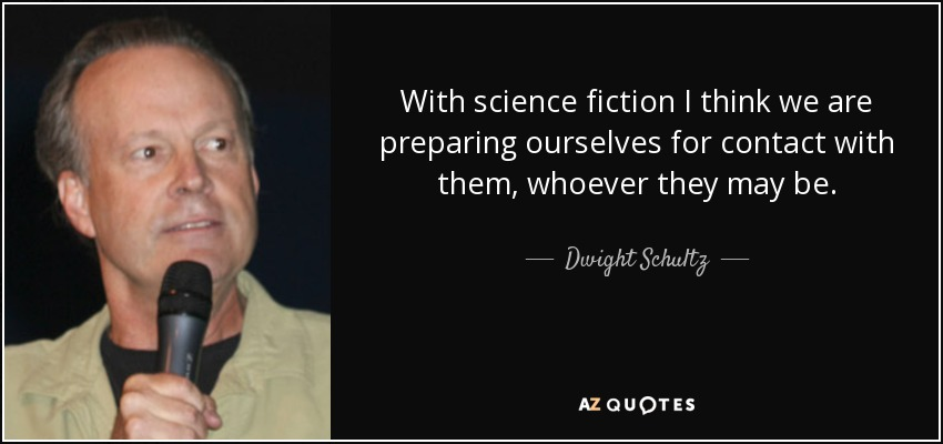 With science fiction I think we are preparing ourselves for contact with them, whoever they may be. - Dwight Schultz
