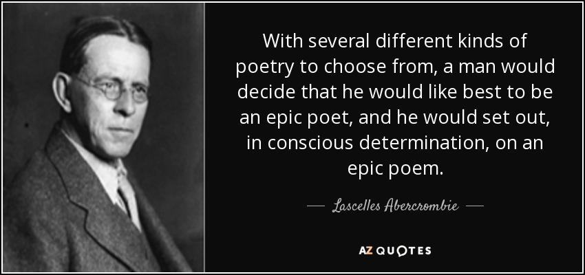 With several different kinds of poetry to choose from, a man would decide that he would like best to be an epic poet, and he would set out, in conscious determination, on an epic poem. - Lascelles Abercrombie
