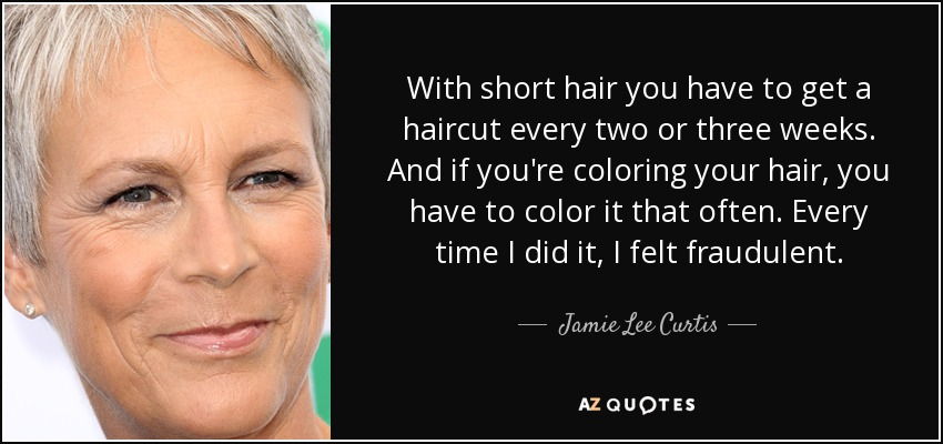 With short hair you have to get a haircut every two or three weeks. And if you're coloring your hair, you have to color it that often. Every time I did it, I felt fraudulent. - Jamie Lee Curtis