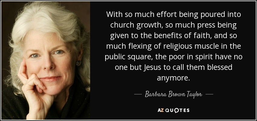 With so much effort being poured into church growth, so much press being given to the benefits of faith, and so much flexing of religious muscle in the public square, the poor in spirit have no one but Jesus to call them blessed anymore. - Barbara Brown Taylor
