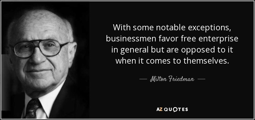 With some notable exceptions, businessmen favor free enterprise in general but are opposed to it when it comes to themselves. - Milton Friedman