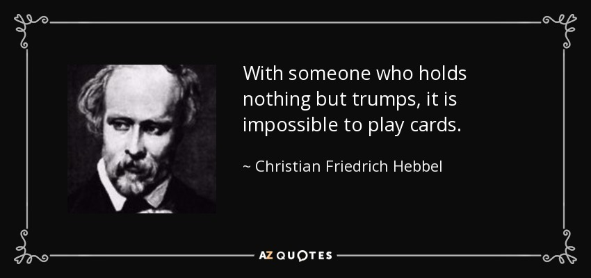 With someone who holds nothing but trumps, it is impossible to play cards. - Christian Friedrich Hebbel