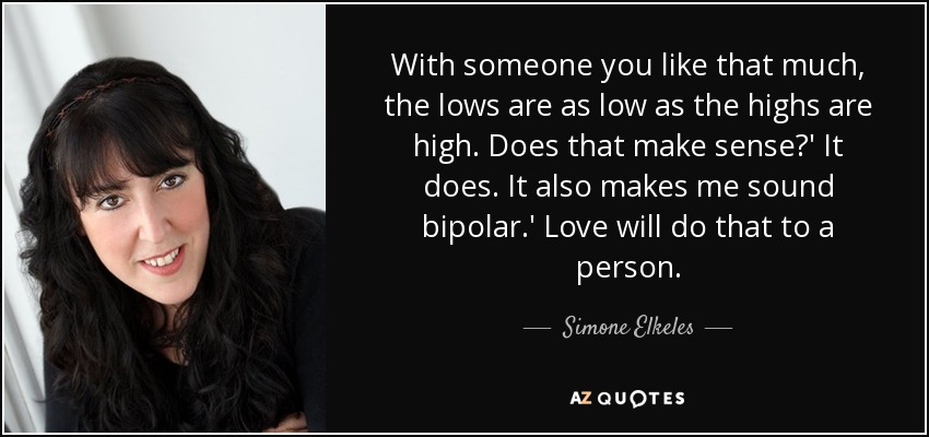With someone you like that much, the lows are as low as the highs are high. Does that make sense?' It does. It also makes me sound bipolar.' Love will do that to a person. - Simone Elkeles