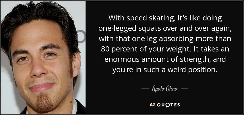 With speed skating, it's like doing one-legged squats over and over again, with that one leg absorbing more than 80 percent of your weight. It takes an enormous amount of strength, and you're in such a weird position. - Apolo Ohno