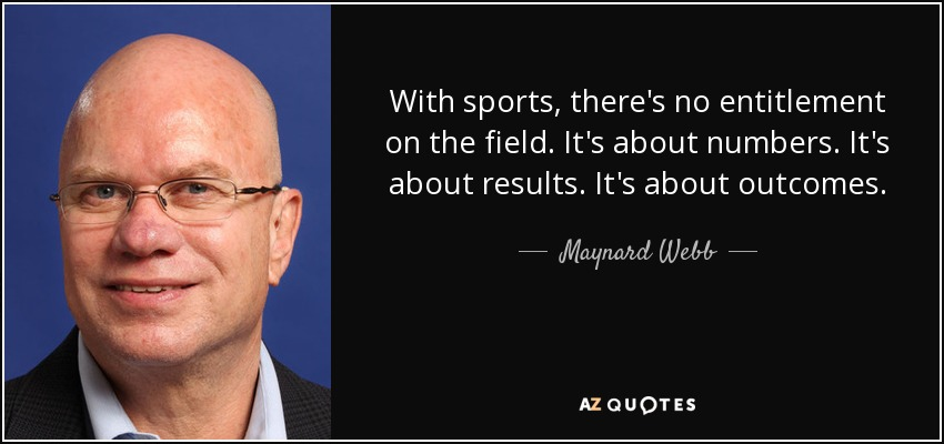 With sports, there's no entitlement on the field. It's about numbers. It's about results. It's about outcomes. - Maynard Webb