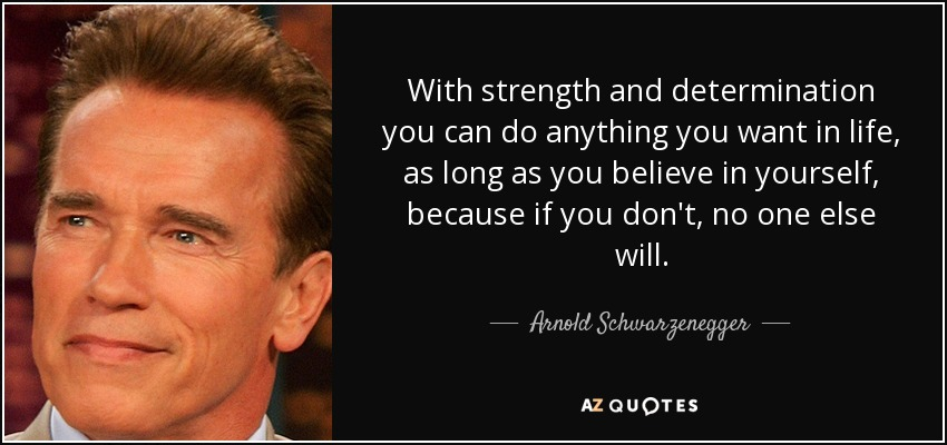With strength and determination you can do anything you want in life, as long as you believe in yourself, because if you don't, no one else will. - Arnold Schwarzenegger