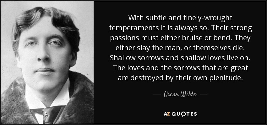 With subtle and finely-wrought temperaments it is always so. Their strong passions must either bruise or bend. They either slay the man, or themselves die. Shallow sorrows and shallow loves live on. The loves and the sorrows that are great are destroyed by their own plenitude. - Oscar Wilde