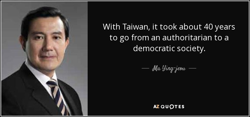 With Taiwan, it took about 40 years to go from an authoritarian to a democratic society. - Ma Ying-jeou