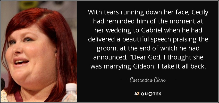 """With tears running down her face, Cecily had reminded him of the moment at her wedding to Gabriel when he had delivered a beautiful speech praising the groom, at the end of which he had announced, """"Dear God, I thought she was marrying Gideon. I take it all back. - Cassandra Clare"""