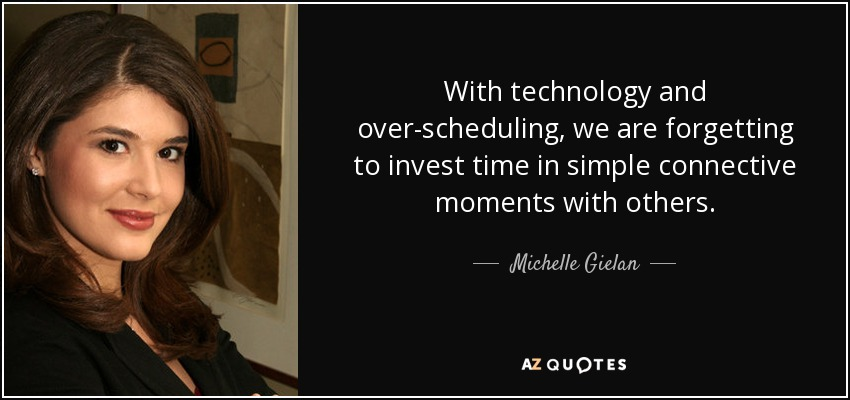 With technology and over-scheduling, we are forgetting to invest time in simple connective moments with others. - Michelle Gielan