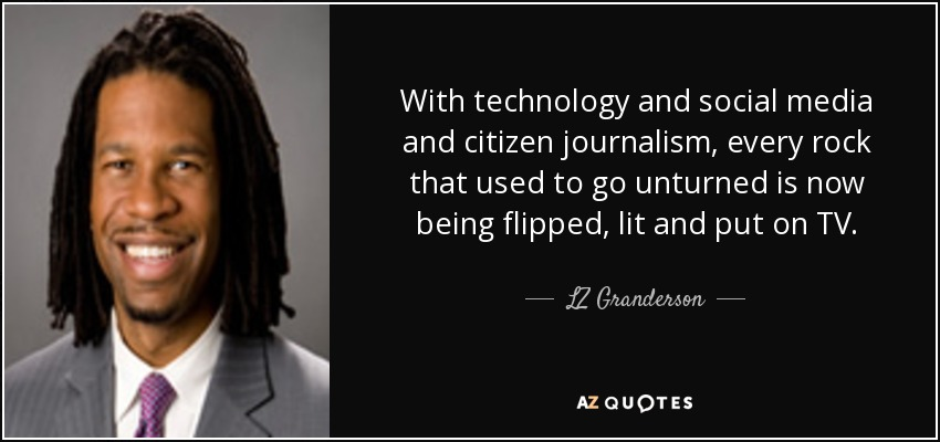 With technology and social media and citizen journalism, every rock that used to go unturned is now being flipped, lit and put on TV. - LZ Granderson