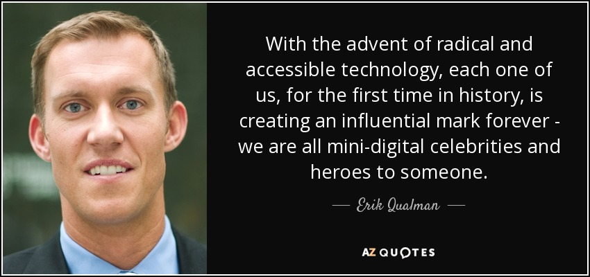 With the advent of radical and accessible technology, each one of us, for the first time in history, is creating an influential mark forever - we are all mini-digital celebrities and heroes to someone. - Erik Qualman