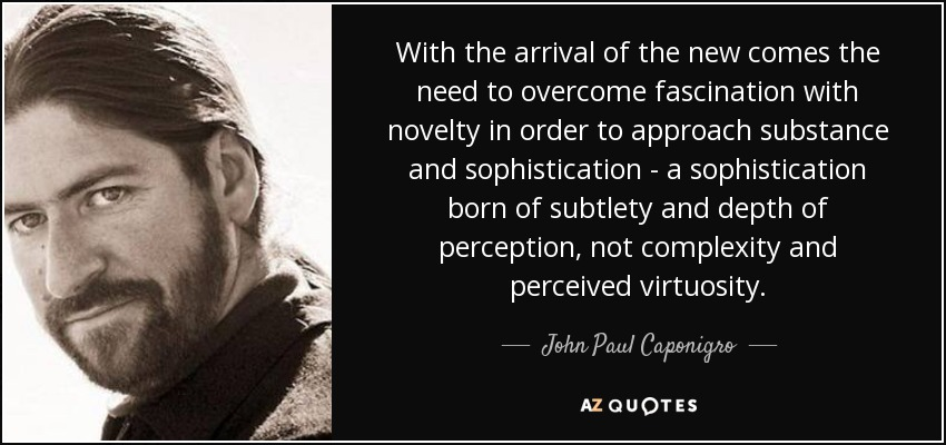 With the arrival of the new comes the need to overcome fascination with novelty in order to approach substance and sophistication - a sophistication born of subtlety and depth of perception, not complexity and perceived virtuosity. - John Paul Caponigro