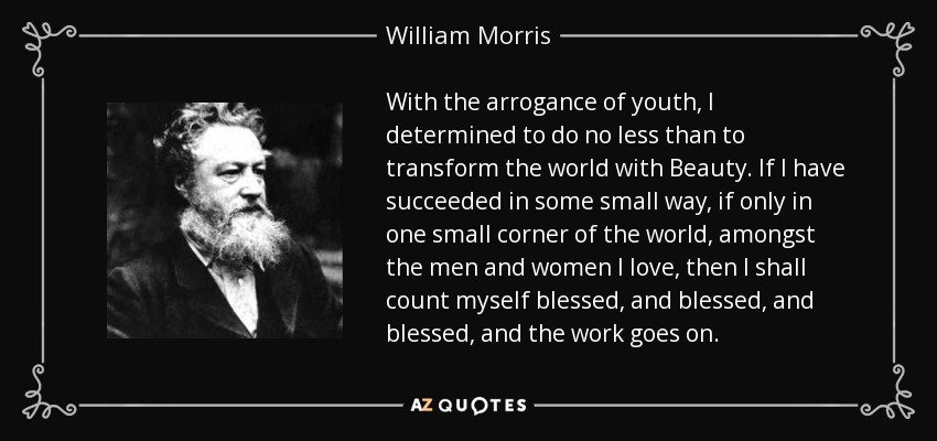 With the arrogance of youth, I determined to do no less than to transform the world with Beauty. If I have succeeded in some small way, if only in one small corner of the world, amongst the men and women I love, then I shall count myself blessed, and blessed, and blessed, and the work goes on. - William Morris