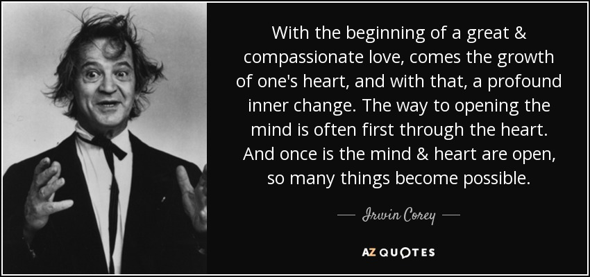 With the beginning of a great & compassionate love, comes the growth of one's heart, and with that, a profound inner change. The way to opening the mind is often first through the heart. And once is the mind & heart are open, so many things become possible. - Irwin Corey