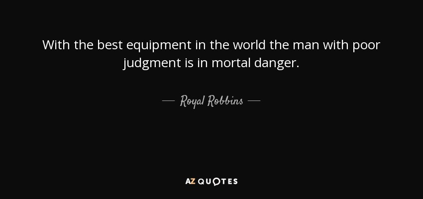 With the best equipment in the world the man with poor judgment is in mortal danger. - Royal Robbins