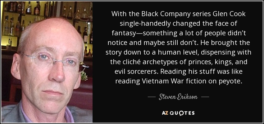 With the Black Company series Glen Cook single-handedly changed the face of fantasy—something a lot of people didn't notice and maybe still don't. He brought the story down to a human level, dispensing with the cliché archetypes of princes, kings, and evil sorcerers. Reading his stuff was like reading Vietnam War fiction on peyote. - Steven Erikson