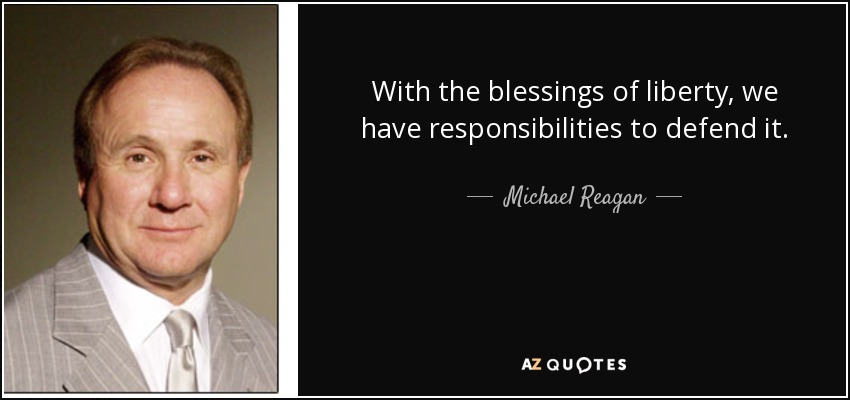 With the blessings of liberty, we have responsibilities to defend it. - Michael Reagan