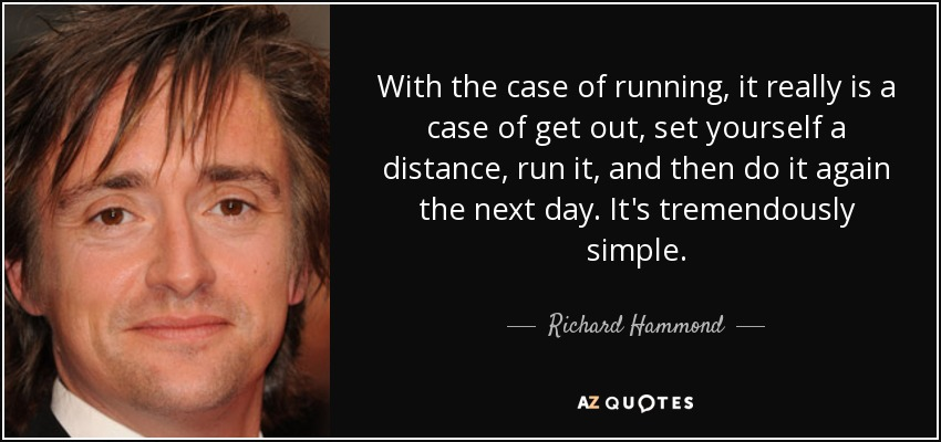 With the case of running, it really is a case of get out, set yourself a distance, run it, and then do it again the next day. It's tremendously simple. - Richard Hammond