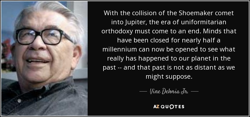 With the collision of the Shoemaker comet into Jupiter, the era of uniformitarian orthodoxy must come to an end. Minds that have been closed for nearly half a millennium can now be opened to see what really has happened to our planet in the past -- and that past is not as distant as we might suppose. - Vine Deloria Jr.