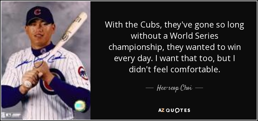 Hee Seop Choi Quote With The Cubs Theyve Gone So Long Without A