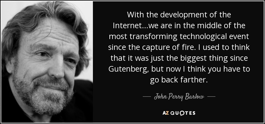 With the development of the Internet...we are in the middle of the most transforming technological event since the capture of fire. I used to think that it was just the biggest thing since Gutenberg, but now I think you have to go back farther. - John Perry Barlow