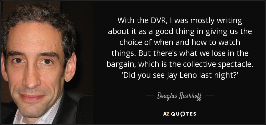 With the DVR, I was mostly writing about it as a good thing in giving us the choice of when and how to watch things. But there's what we lose in the bargain, which is the collective spectacle. 'Did you see Jay Leno last night?' - Douglas Rushkoff