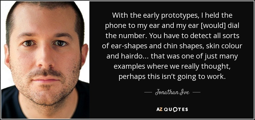 With the early prototypes, I held the phone to my ear and my ear [would] dial the number. You have to detect all sorts of ear-shapes and chin shapes, skin colour and hairdo... that was one of just many examples where we really thought, perhaps this isn't going to work. - Jonathan Ive